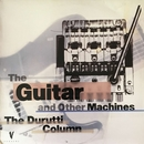 The Guitar and Other Machines/The Durutti Column