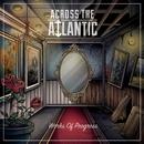 Works Of Progress/Across The Atlantic