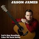 Let's Say Goodbye Like We Said Hello/Jason James