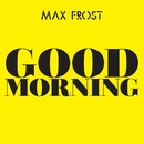 Good Morning/Max Frost