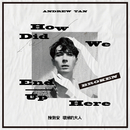 How Did We End Up Here/Andrew Tan