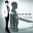 Pray for the life/THE WHITE