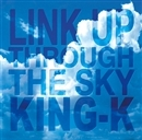 LINK UP THROUGH THE SKY/KING-K