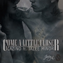 COME A LITTLE CLOSER ft. JAZEE MINOR/CAZINO