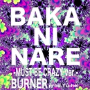 BAKA NI NARE -MUST BE CRAZY ver.-/BURNER