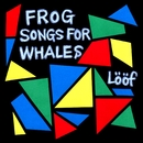 Frog Songs For Whales/Loof