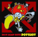 DO IT AGAIN WITH POTSHOT/POTSHOT
