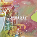 LUMINESCENT/THE SUNSHINE UNDERGROUND