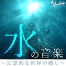 水の音楽~幻想的な世界の癒し~/RELAX WORLD