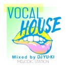 VOCAL HOUSE -MELODIC STATION- mixed by DJ YU-KI/V.A.
