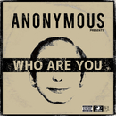 WHO ARE YOU/ANONYMOUS