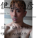 LET'S GO TO THE TRUE WORLD/伊藤明彦