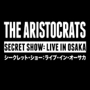 SECRET SHOW: LIVE IN OSAKA/THE ARISTOCRATS