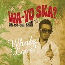 WA-YO SKA? ~ON-KO-CHI-SHIN~/What's Love?