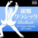 銀盤クラシック  Ballade  –  for Figure Skating 2017-2018/Various Artists