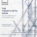 The Twenty-Fifth Hour: The Chamber Music of Thomas Adès/Calder Quartet; Thomas Adès