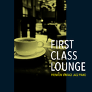 First Class Lounge~じっくり聴きたい夜カフェピアノ~/Cafe lounge Jazz