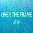 OVER THE FRAME/深憂