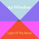 #3 Window/Light Of The Moon