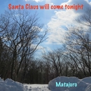 Santa Claus will come tonight/マタジュロー