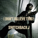 I Don't Believe This!!/Switchback J