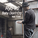 Baby Don't Cry (feat. TOM)/Ryo-w2
