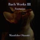 Bach Works for Piano III: 幻想曲集/岡崎雅彦
