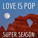 Love Is Pop/Super Seaon