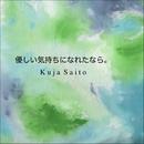 優しい気持ちになれたなら。/Kuja Saito