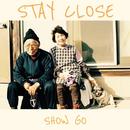 STAY CLOSE/SHOW GO