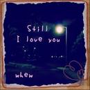Still I love you/whew