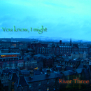 You know, I might/River Three