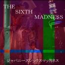 ジャパニーズシックスマッドネス/THE SIXTH MADNESS