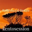 Ephemeral Desire/kentosession