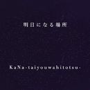 明日になる場所/KaNa-taiyouwahitotsu-