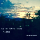 It's Time To Move Forward - 今こそ前を-/Kaz Kuwamura