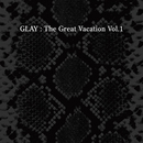 THE GREAT VACATION VOL.1 ~SUPER BEST OF GLAY~/GLAY