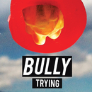 Trying/Bully