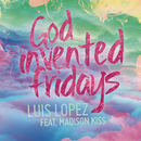 God Invented Fridays feat.Madison Kiss/Luis Lopez