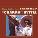 """El Rey del Corrido/Francisco """"Charro"""" Avitia"""