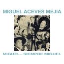 Miguel...Siempre Miguel!/Miguel Aceves Mejía