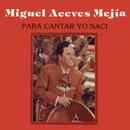 Para Cantar Yo Nací/Miguel Aceves Mejia