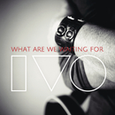 What Are We Waiting For/IVO