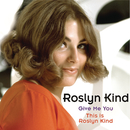 Roslyn Kind: Give Me You / This is Roslyn Kind/Roslyn Kind