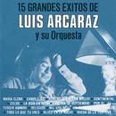 15 Grandes éxitos de Luis Arcaráz y Su Orquesta/Luis Arcaraz y Su Orquesta