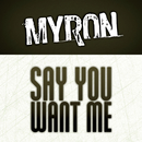 Say You Want Me/Myron
