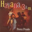Havana 3 a.m./Pérez Prado