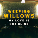 My Love Is Not Blind/Weeping Willows