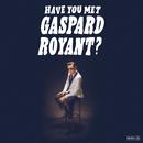 Have You Met Gaspard Royant?/Gaspard Royant