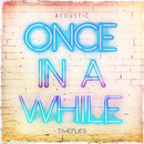 Once In a While (Acoustic)/Timeflies